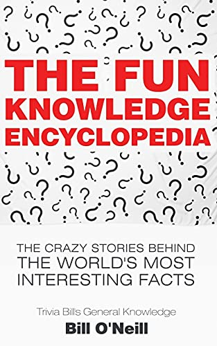 The Fun Knowledge Encyclopedia: The Crazy Stories Behind the World's Most Interesting Facts (Trivia Bill's General Knowledge) By Bill O'Neill
