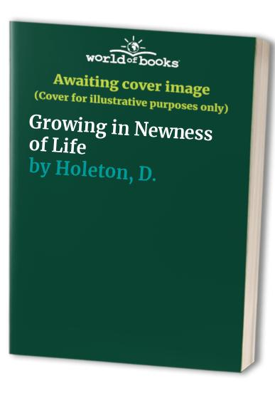 Growing in Newness of Life By D. Holeton
