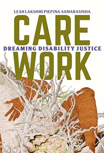 Care Work; Dreaming Disability Justice By Leah Lakshmi Piepznia-Samarasinha