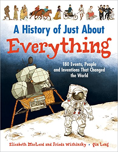 History of Just About Everything: 180 Events, People and Inventions that Changed the World By Elizabeth MacLeod