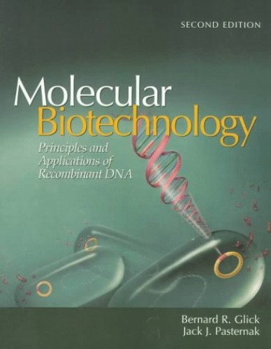 Molecular Biotechnology: Principles and Applications of Recombinant DNA By Bernard J Glick (University of Waterloo Canada)