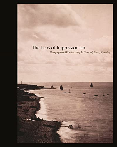 Lens of Impressionism: Photography and Painting Along the Normandy Coast, 1850-1874 By Sylvie Aubenas