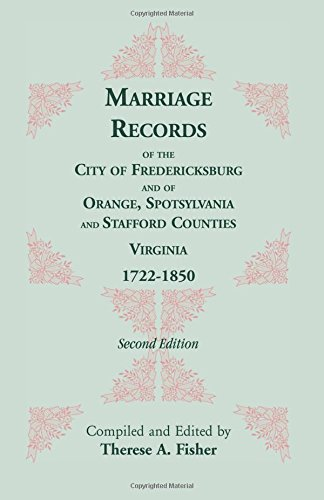 Marriage Records of the City of Fredericksburg, and of Orange, Spotsylvania, and Stafford Counties, Virginia, 1722-1850 By Therese a Fisher