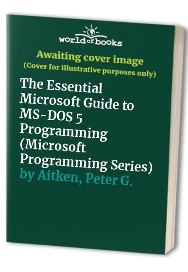 The Essential Microsoft Guide to MS-DOS 5 Programming By Peter G. Aitken