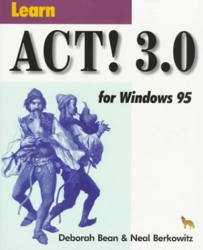 Learn Act! 3.0 for Windows 95 by Deborah Bean