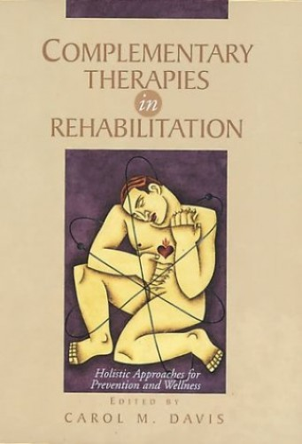 Complementary Therapies in Rehabilitation: Holistic Approaches for Prevention and Wellness By Carol M. Davis