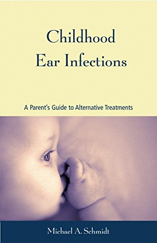 Childhood Ear Infections By Michael A. Schmidt