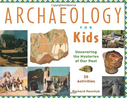 Archaeology for Kids: Uncovering the Mysteries of Our Past, 25 Activities By Richard Panchyk