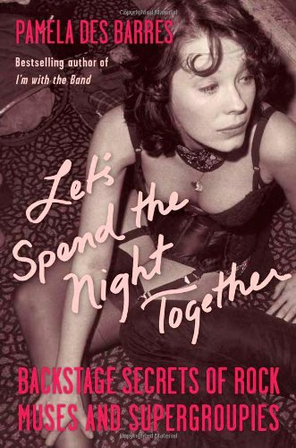 Let's Spend the Night Together: Backstage Secrets of Rock Muses and Supergroupies by Pamela Des Barres