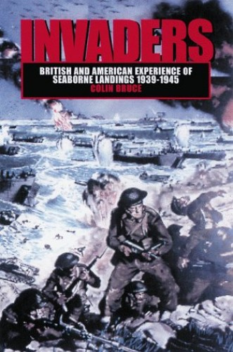 Invaders: British & American Experience of Seaborne Landings 1939-1945 By Colin John Bruce