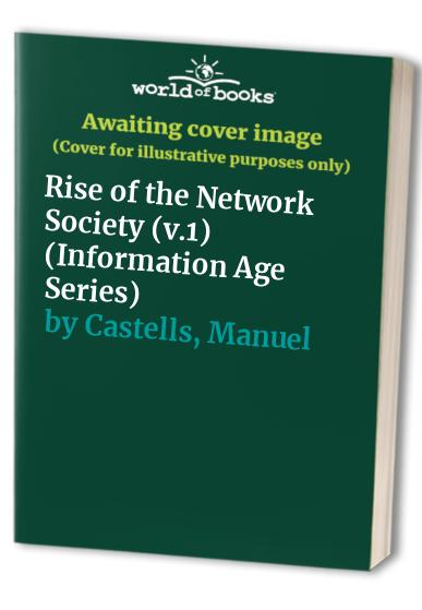 Information Age: Economy, Society and Culture: v.1: Rise of the Network Society by Manuel Castells