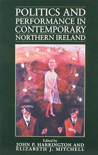 Politics and Performance in Contemporary Northern Ireland By John P. Harrington