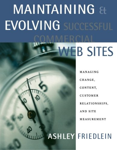 Maintaining and Evolving Successful Commercial Web Sites: Managing Change, Content, Customer Relationships, and Site Measurement (The Morgan Kaufmann Series in Data Management Systems) By Ashley Friedlein (e-consultancy, London, U.K.)
