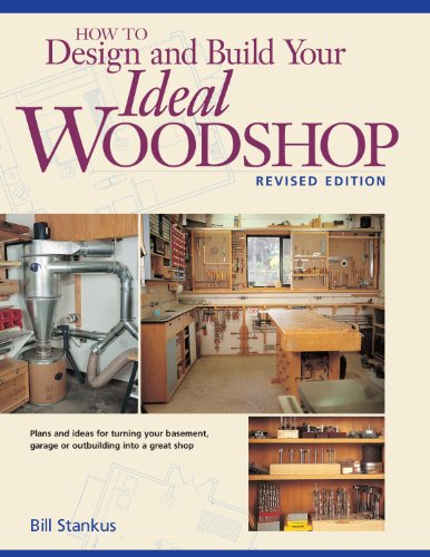 How to Design and Build Your Ideal Woodshop By Bill Stankus