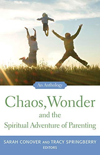 Chaos, Wonder and the Spiritual Adventure of Parenting By Sarah Conover