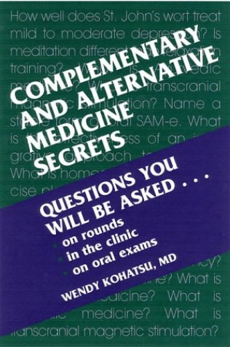 Complementary and Alternative Medicine Secrets by Wendy Kohatsu