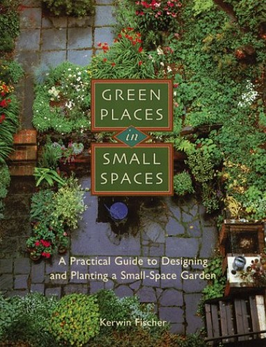 Green Places in Small Spaces By Kerwin Fischer