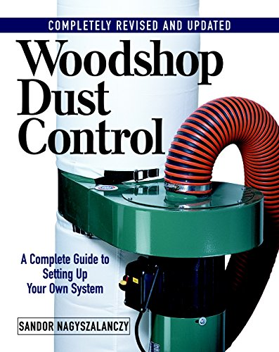 Woodshop Dust Control: A Complete Guide to Setting Up Your Own System By Sandor Nagyszalanczy