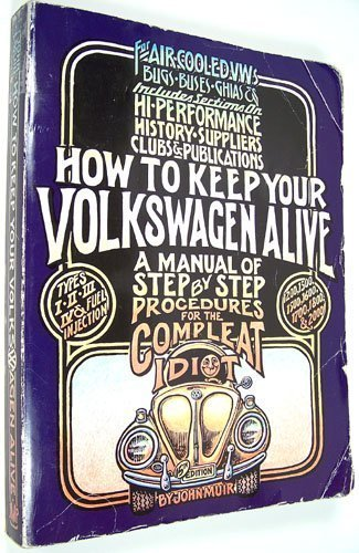 How to Keep Your Volkswagen Alive: A Manual of Step by Step Procedures for the Complete Idiot: A Manual of Step by Step Procedures for the Compleat Idiot By John Muir