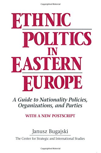 Ethnic Politics in Eastern Europe: A Guide to Nationality Policies, Organizations and Parties By Janusz Bugajski