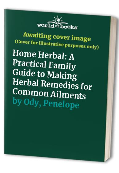 Home Herbal: A Practical Family Guide to Making Herbal Remedies for Common Ailments By Penelope Ody