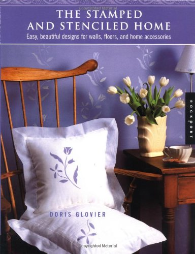 The Stamped and Stenciled Home: Easy, Beautiful Designs for Walls, Floors, and Home Accessories by Doris Glovier