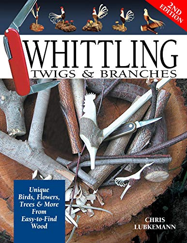 Whittling Twigs and Branches: Unique Birds, Flowers, Trees and More from Easy-to-Find Wood By Chris Lubkemann