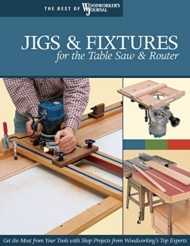 Jigs & Fixtures for the Table Saw & Router: Get the Most from Your Tools with Shop Projects from Woodworking's Top Experts (Best of Woodworker's Journal) By Chris Marshall