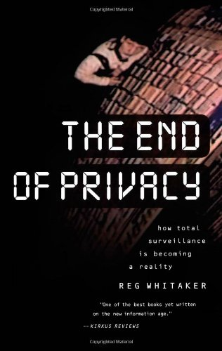 The End of Privacy: How Total Surveillance is Becoming a Reality By Reginald Whitaker
