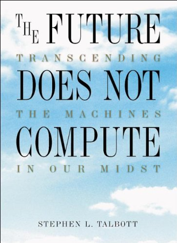 The Future Does Not Compute: Transcending the Machines in Our Midst By Steve Talbott