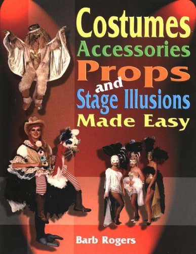 Costumes, Accessories, Props & Stage Illusions Made Easy By Barb Rogers
