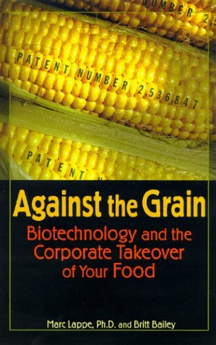 Against the Grain: Biotechnology and the Corporate Takeover of Your Food By Marc Lappe