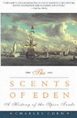 The Scents of Eden: A Narrative of the Spice Trade by Charles Corn
