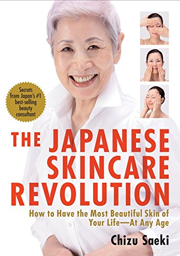 Japanese Skincare Revolution, The: How To Have The Most Beautiful Skin Of Your Life - At Any Age by Chizu Saeki