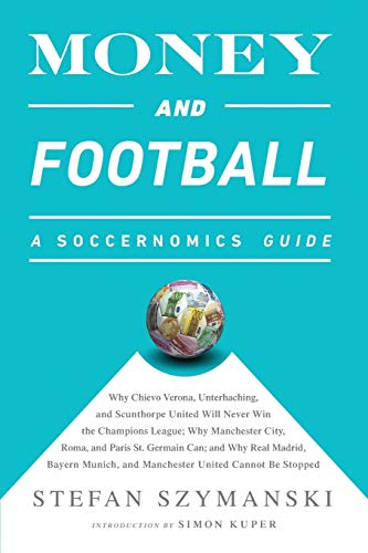 Money and Football: A Soccernomics Guide: Why Chievo Verona, Unterhaching, and Scunthorpe United Will Never Win the Champions League, Why Manchester City, Roma, and Paris St. Germain Can, and Why Real Madrid, Bayern Munich, and Manchester United Cannot be