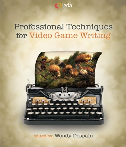 Professional Techniques for Video Game Writing By Wendy Despain