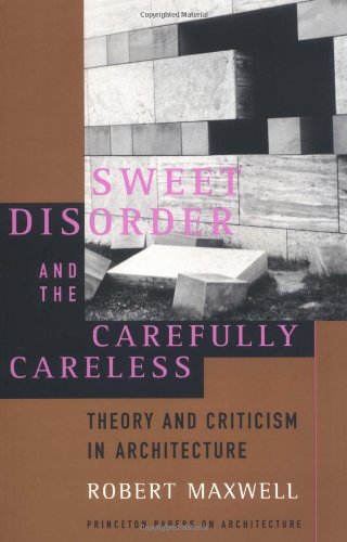 Sweet Disorder and the Carefully Careless: Theory and Criticism in Architecture by Robert Maxwell