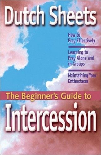 The Beginner's Guide to Intercession By Dutch Sheets