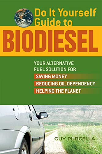 Do It Yourself Guide to Biodiesel: Your Alternative Fuel Solution For Saving Money, Reducing Oil Dependency, And Helping The Planet By Guy Purcella