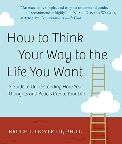 How to Think Your Way to the Life You Want By Bruce I. Doyle (Bruce I. Doyle )