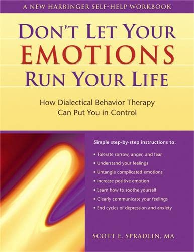 Don't Let Your Emotions Run Your Life: How Dialectical Behavior Therapy Can Put You in Control (New Harbinger Self-Help Workbook) By Scott E. Spradlin