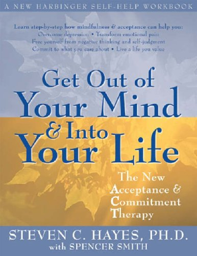 Get Out Of Your Mind And Into Your Life: The New Acceptance and Commitment Therapy By Steven C. Hayes