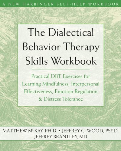 The Dialectical Behavior Therapy Skills Workbook: Practical DBT Exercises for Learning Mindfulness, Interpersonal Effectiveness, Emotion Regulation and Distress Tolerance by Matthew McKay