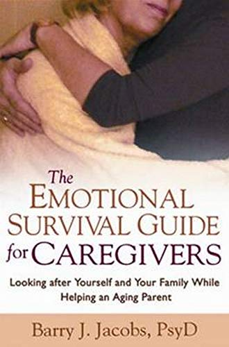 The Emotional Survival Guide for Caregivers: Looking after Yourself and Your Family While Helping an Aging Parent By Barry J. Jacobs