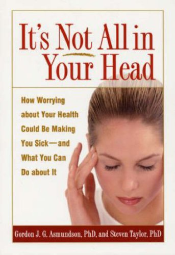 It's Not All in Your Head: How Worrying About Your Health Could be Making You Sick, and What You Can Do About it by Gordon J. G. Asmundson
