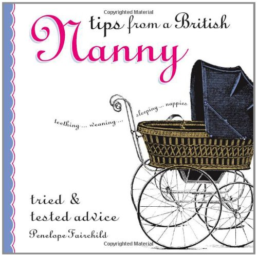 Tips From A British Nanny: Tried & Tested Advice: Tried and Tested Advice by Unknown Author