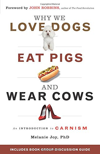 Why We Love Dogs, Eat Pigs, and Wear Cows: An Introduction to Carnism By Melanie Joy (Melanie Joy)