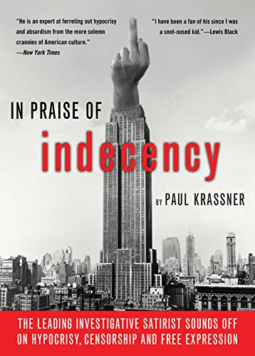 In Praise of Indecency: The Leading Investigative Satirist Sounds off on Hypocrisy, Censorship and Free Expression by Paul Krassner