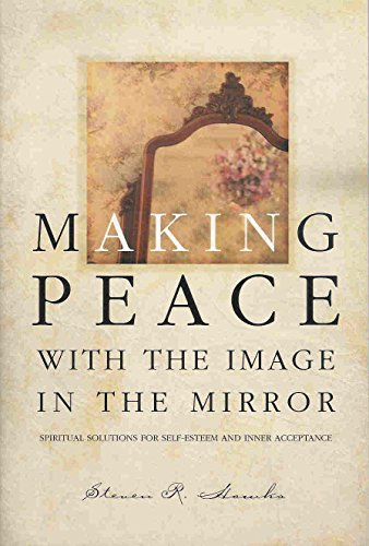 Making Peace With the Image in the Mirror: Spiritual Solutions for Self-Esteem and Inner Acceptance By Steven R. Hawks