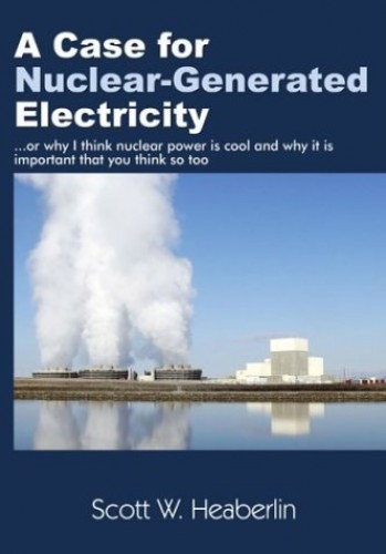 A Case for Nuclear-generated Electricity, Or, Why I Think Nuclear Power Is Cool and Why It Is Important That You Think So Too By S. W Heaberlin